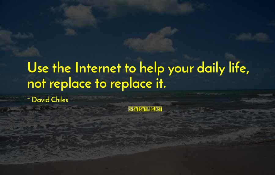 Real Twitter Sayings By David Chiles: Use the Internet to help your daily life, not replace to replace it.
