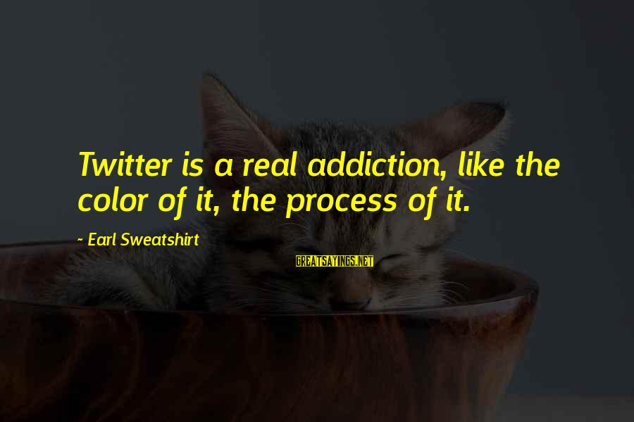Real Twitter Sayings By Earl Sweatshirt: Twitter is a real addiction, like the color of it, the process of it.