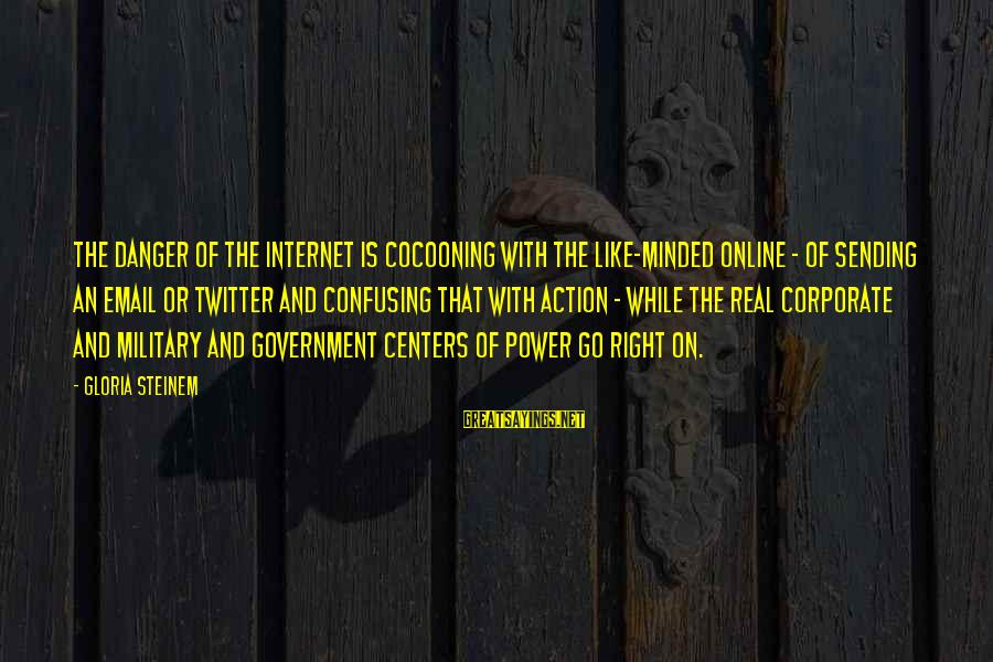 Real Twitter Sayings By Gloria Steinem: The danger of the Internet is cocooning with the like-minded online - of sending an