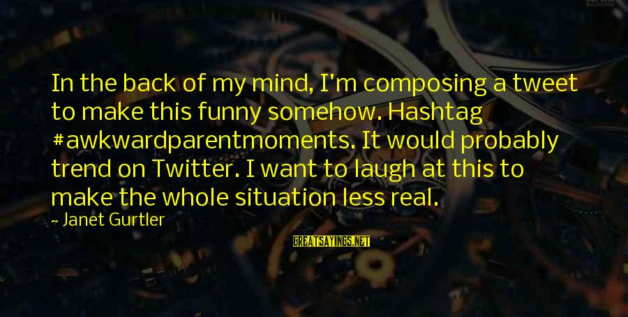 Real Twitter Sayings By Janet Gurtler: In the back of my mind, I'm composing a tweet to make this funny somehow.