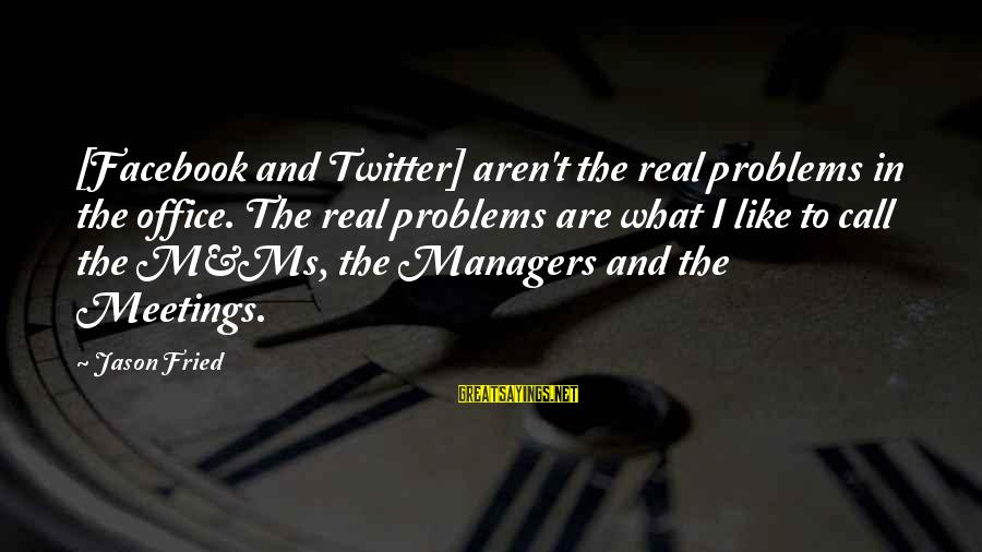 Real Twitter Sayings By Jason Fried: [Facebook and Twitter] aren't the real problems in the office. The real problems are what