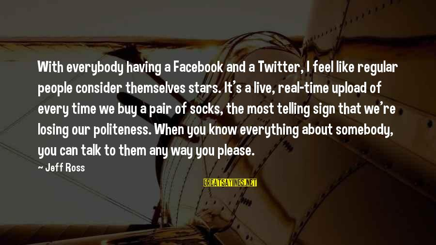 Real Twitter Sayings By Jeff Ross: With everybody having a Facebook and a Twitter, I feel like regular people consider themselves