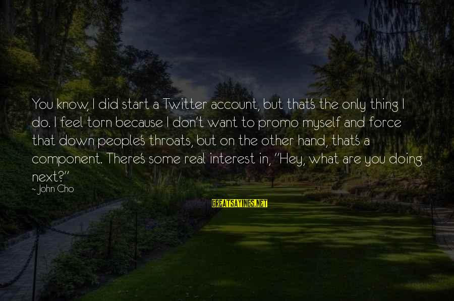 Real Twitter Sayings By John Cho: You know, I did start a Twitter account, but that's the only thing I do.