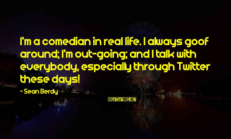 Real Twitter Sayings By Sean Berdy: I'm a comedian in real life. I always goof around; I'm out-going; and I talk