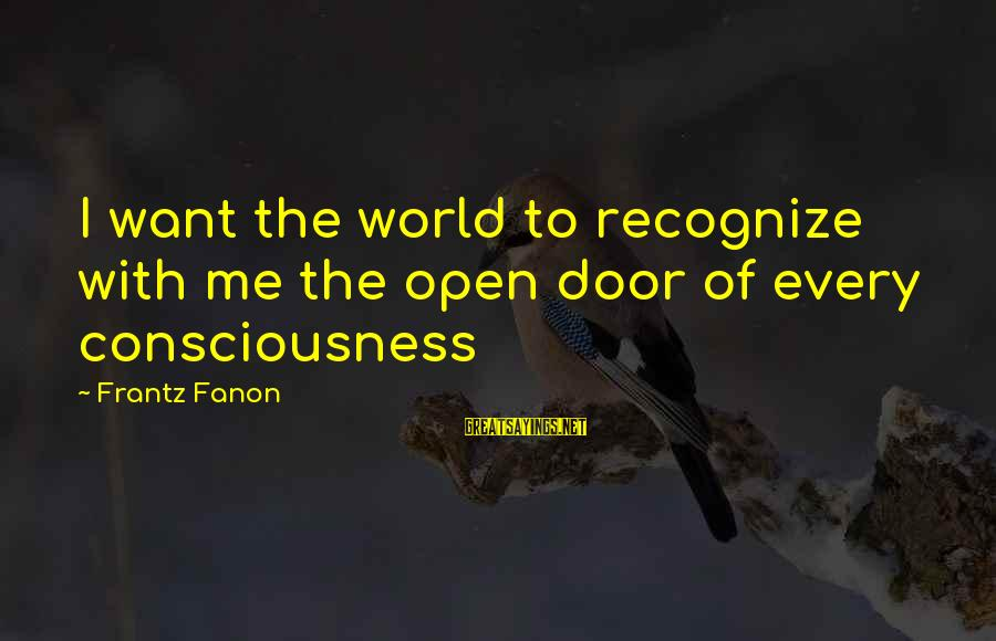 Realisation Sayings By Frantz Fanon: I want the world to recognize with me the open door of every consciousness