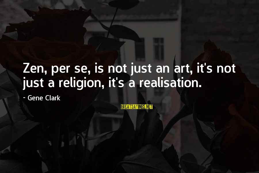 Realisation Sayings By Gene Clark: Zen, per se, is not just an art, it's not just a religion, it's a
