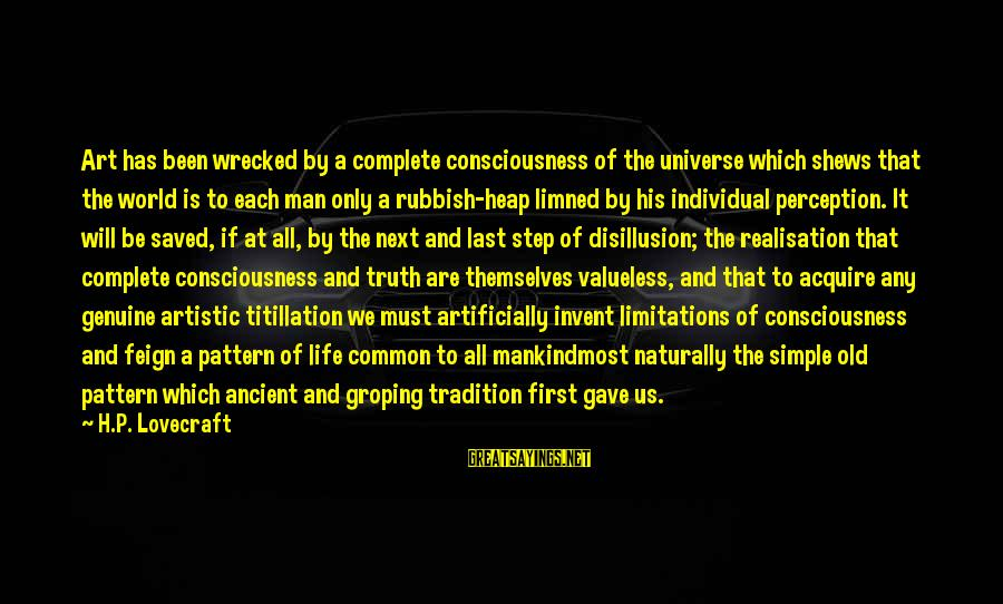 Realisation Sayings By H.P. Lovecraft: Art has been wrecked by a complete consciousness of the universe which shews that the