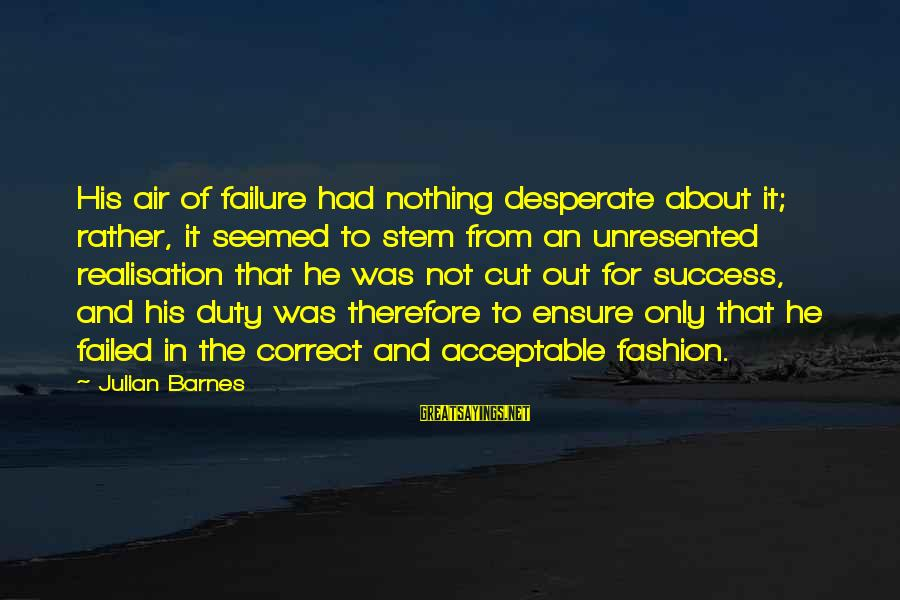 Realisation Sayings By Julian Barnes: His air of failure had nothing desperate about it; rather, it seemed to stem from