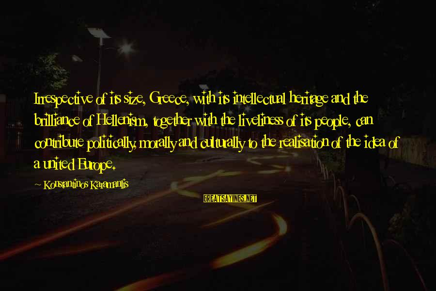 Realisation Sayings By Konstantinos Karamanlis: Irrespective of its size, Greece, with its intellectual heritage and the brilliance of Hellenism, together