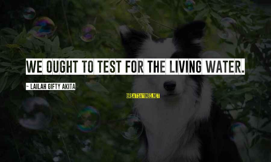 Realisation Sayings By Lailah Gifty Akita: We ought to test for the living water.