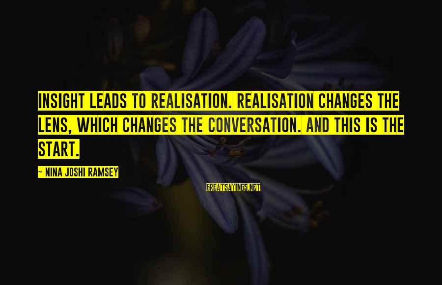 Realisation Sayings By Nina Joshi Ramsey: Insight leads to Realisation. Realisation changes the lens, which changes the conversation. And this is