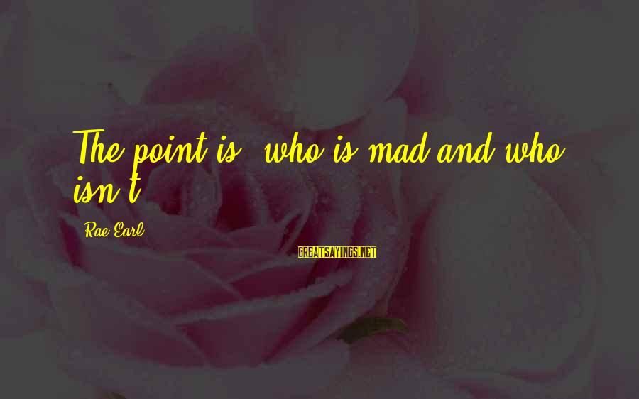 Realisation Sayings By Rae Earl: The point is- who is mad and who isn't?
