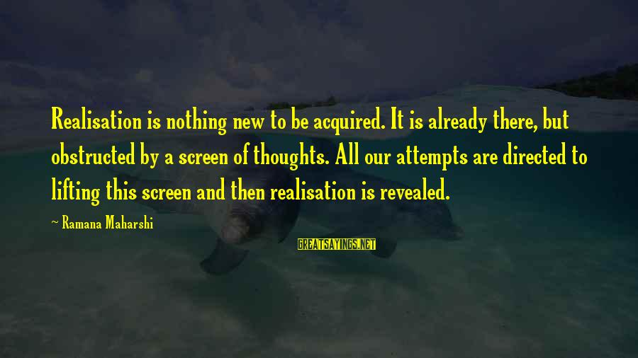 Realisation Sayings By Ramana Maharshi: Realisation is nothing new to be acquired. It is already there, but obstructed by a