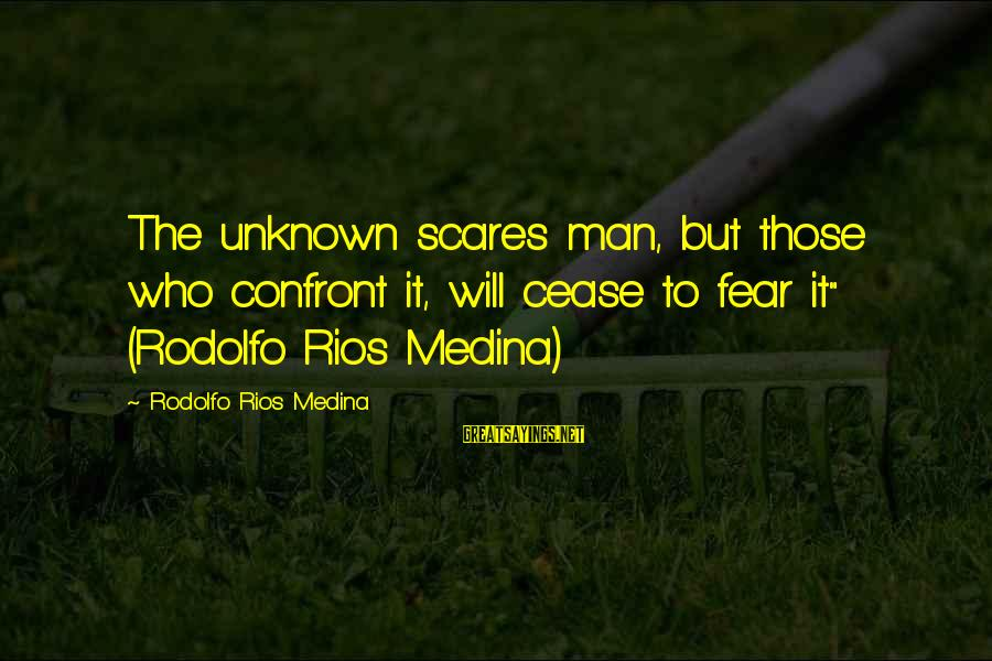 """Realisation Sayings By Rodolfo Rios Medina: The unknown scares man, but those who confront it, will cease to fear it"""" (Rodolfo"""