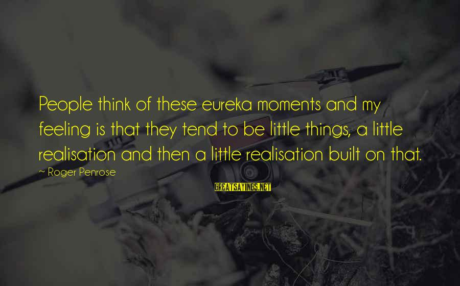 Realisation Sayings By Roger Penrose: People think of these eureka moments and my feeling is that they tend to be