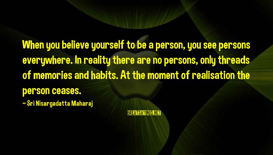 Realisation Sayings By Sri Nisargadatta Maharaj: When you believe yourself to be a person, you see persons everywhere. In reality there