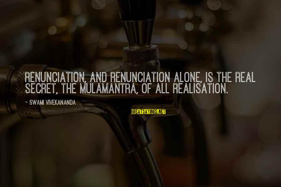 Realisation Sayings By Swami Vivekananda: Renunciation, and renunciation alone, is the real secret, the Mulamantra, of all Realisation.