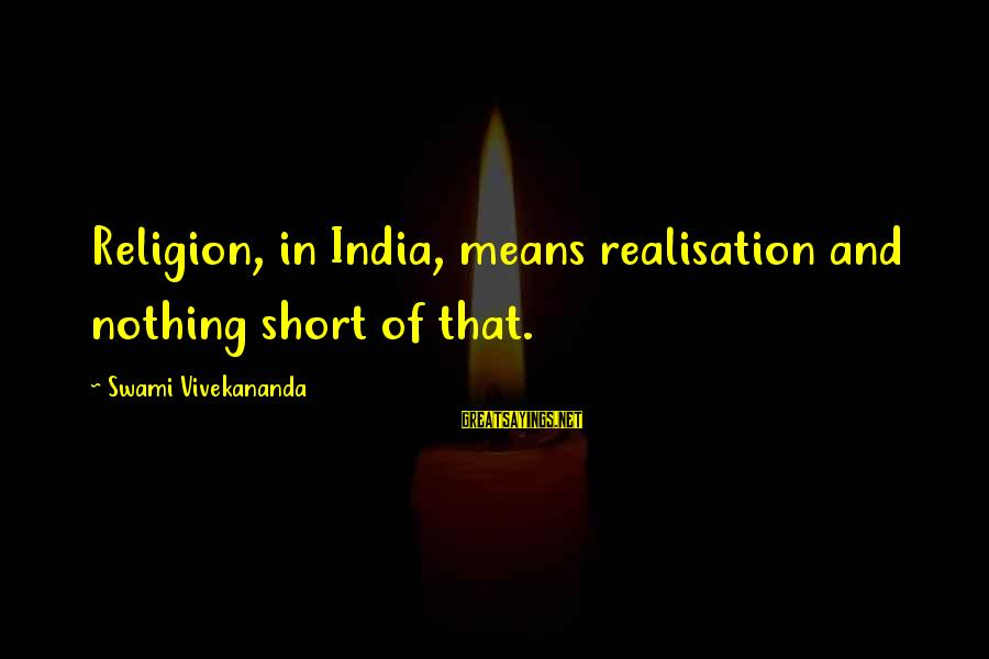 Realisation Sayings By Swami Vivekananda: Religion, in India, means realisation and nothing short of that.