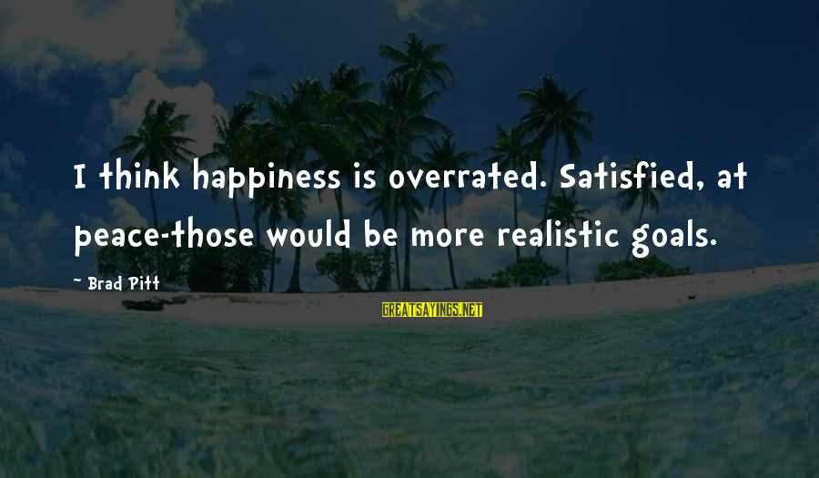 Realistic Goals Sayings By Brad Pitt: I think happiness is overrated. Satisfied, at peace-those would be more realistic goals.