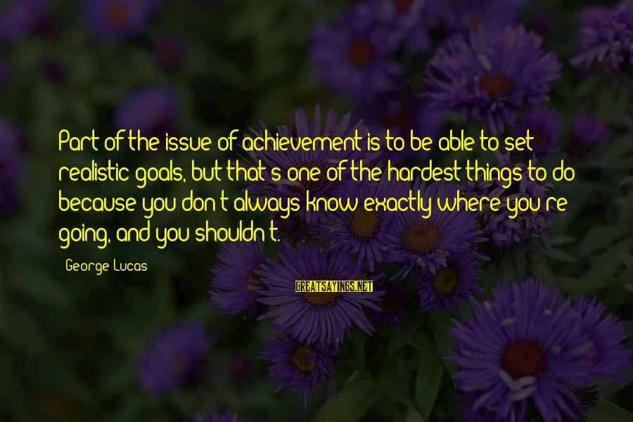 Realistic Goals Sayings By George Lucas: Part of the issue of achievement is to be able to set realistic goals, but