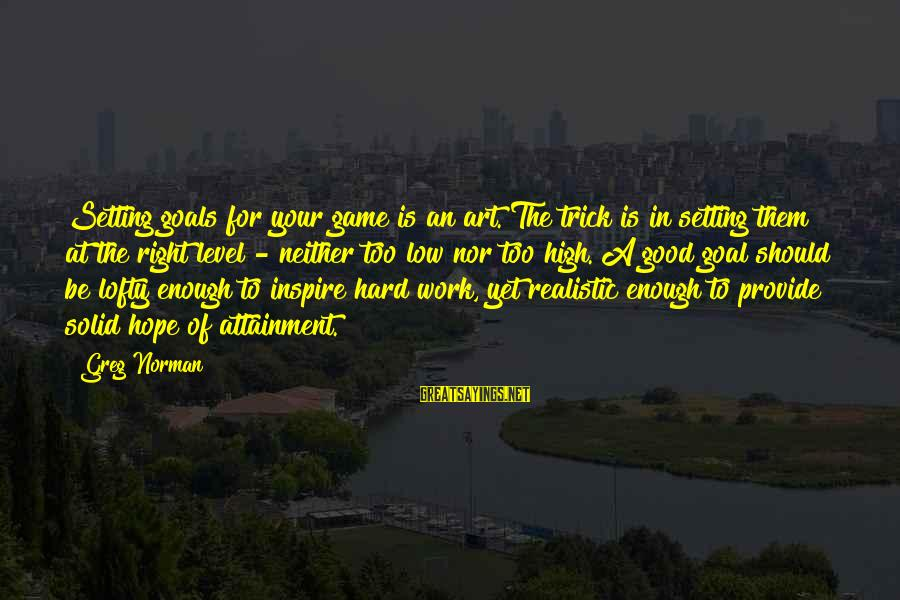 Realistic Goals Sayings By Greg Norman: Setting goals for your game is an art. The trick is in setting them at