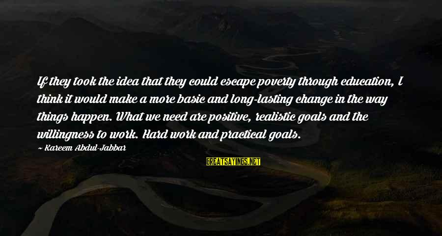 Realistic Goals Sayings By Kareem Abdul-Jabbar: If they took the idea that they could escape poverty through education, I think it