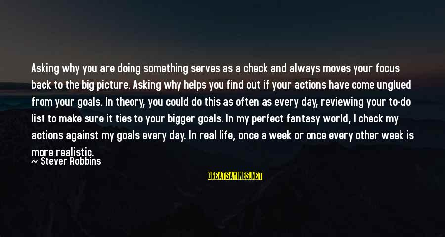 Realistic Goals Sayings By Stever Robbins: Asking why you are doing something serves as a check and always moves your focus