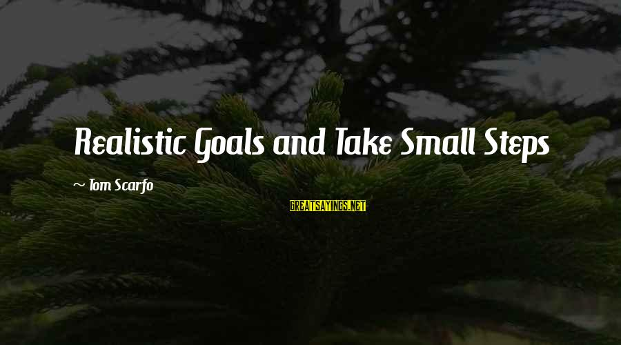 Realistic Goals Sayings By Tom Scarfo: Realistic Goals and Take Small Steps