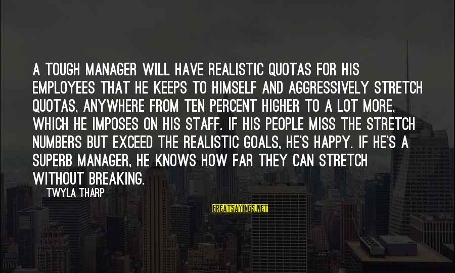 Realistic Goals Sayings By Twyla Tharp: A tough manager will have realistic quotas for his employees that he keeps to himself