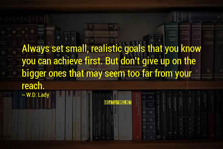 Realistic Goals Sayings By W.D. Lady: Always set small, realistic goals that you know you can achieve first. But don't give