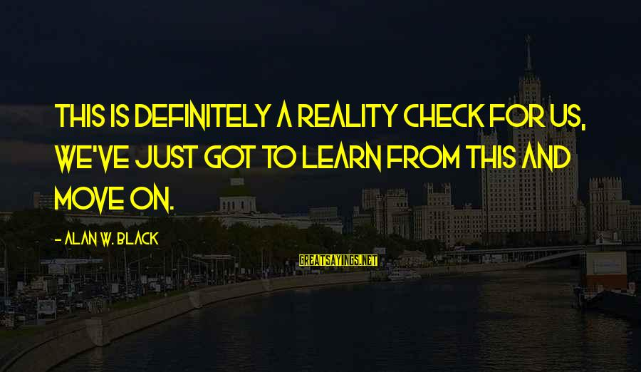 Reality Checks Sayings By Alan W. Black: This is definitely a reality check for us, we've just got to learn from this