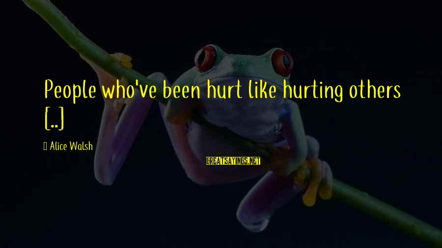 Reality'transcending Sayings By Alice Walsh: People who've been hurt like hurting others [..]