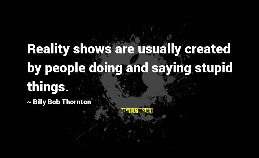 Reality'transcending Sayings By Billy Bob Thornton: Reality shows are usually created by people doing and saying stupid things.