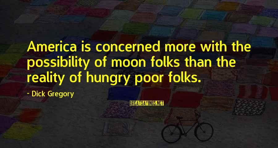 Reality'transcending Sayings By Dick Gregory: America is concerned more with the possibility of moon folks than the reality of hungry