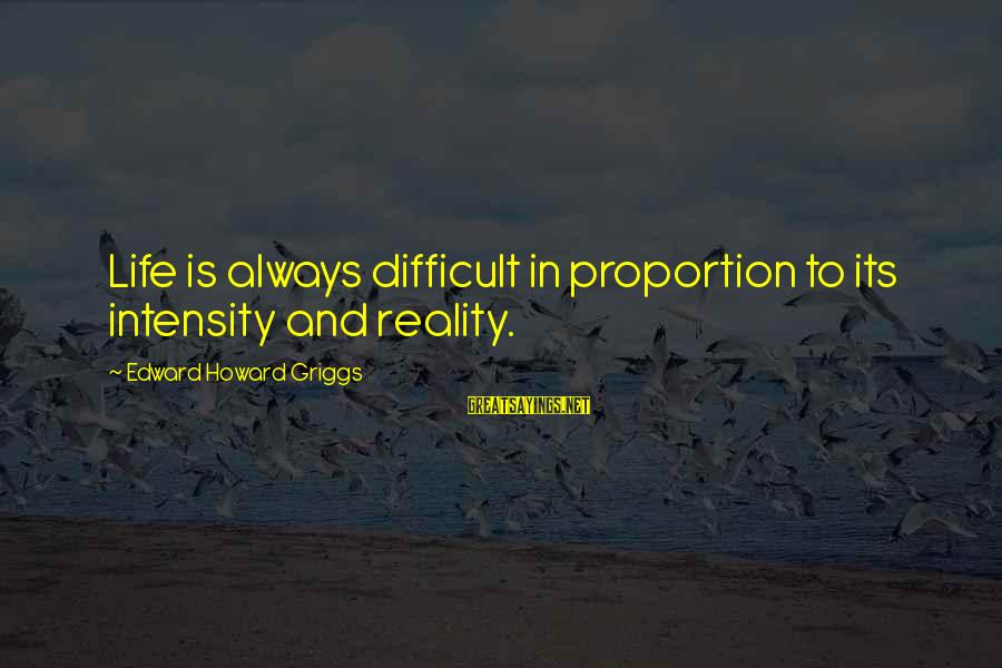 Reality'transcending Sayings By Edward Howard Griggs: Life is always difficult in proportion to its intensity and reality.