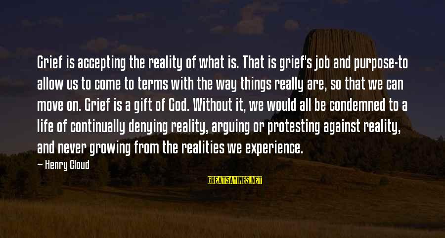 Reality'transcending Sayings By Henry Cloud: Grief is accepting the reality of what is. That is grief's job and purpose-to allow