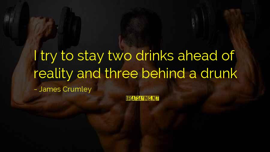 Reality'transcending Sayings By James Crumley: I try to stay two drinks ahead of reality and three behind a drunk