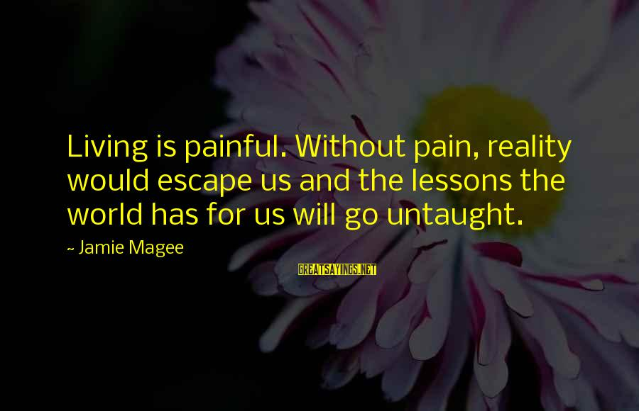 Reality'transcending Sayings By Jamie Magee: Living is painful. Without pain, reality would escape us and the lessons the world has