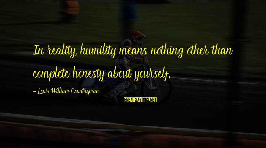 Reality'transcending Sayings By Louis William Countryman: In reality, humility means nothing other than complete honesty about yourself.