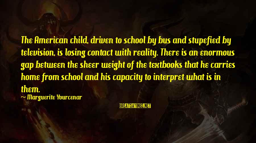 Reality'transcending Sayings By Marguerite Yourcenar: The American child, driven to school by bus and stupefied by television, is losing contact