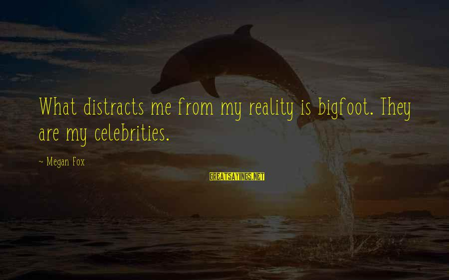 Reality'transcending Sayings By Megan Fox: What distracts me from my reality is bigfoot. They are my celebrities.