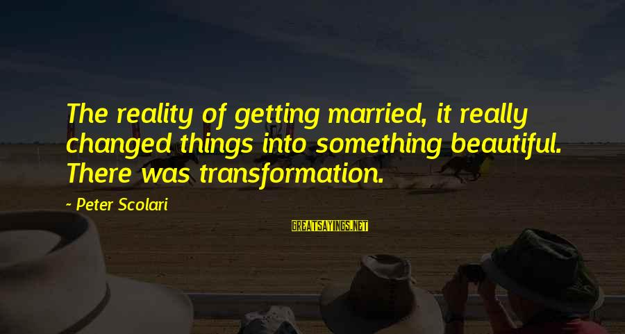 Reality'transcending Sayings By Peter Scolari: The reality of getting married, it really changed things into something beautiful. There was transformation.