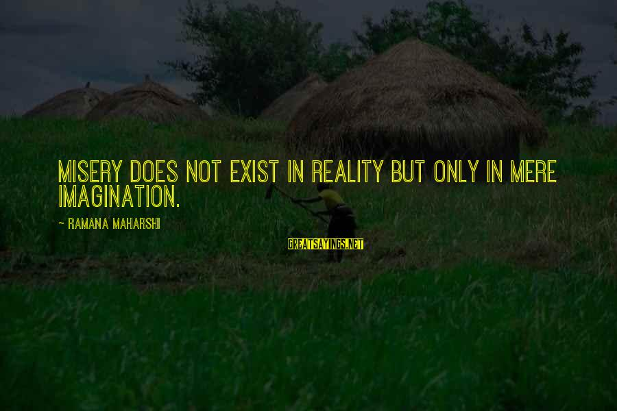 Reality'transcending Sayings By Ramana Maharshi: Misery does not exist in reality but only in mere imagination.