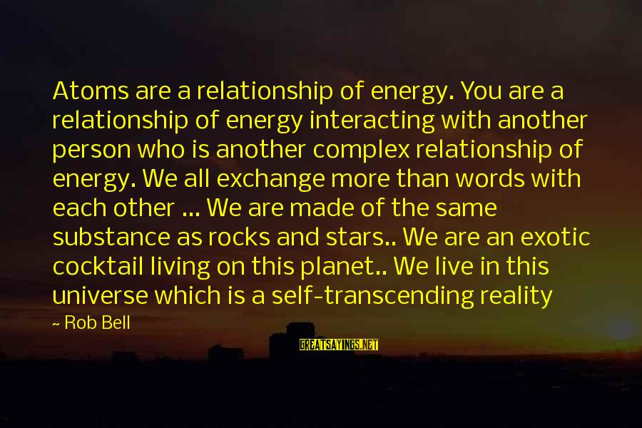 Reality'transcending Sayings By Rob Bell: Atoms are a relationship of energy. You are a relationship of energy interacting with another
