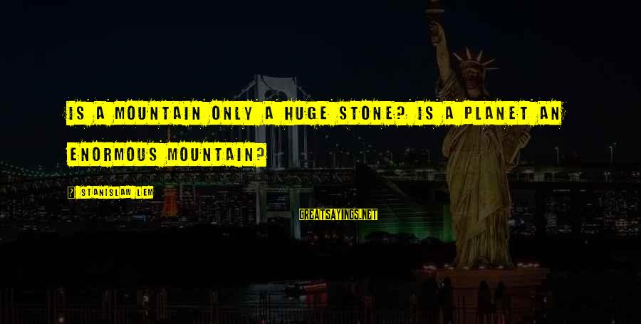 Reality'transcending Sayings By Stanislaw Lem: Is a mountain only a huge stone? Is a planet an enormous mountain?
