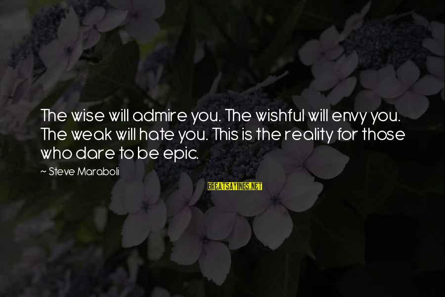 Reality'transcending Sayings By Steve Maraboli: The wise will admire you. The wishful will envy you. The weak will hate you.