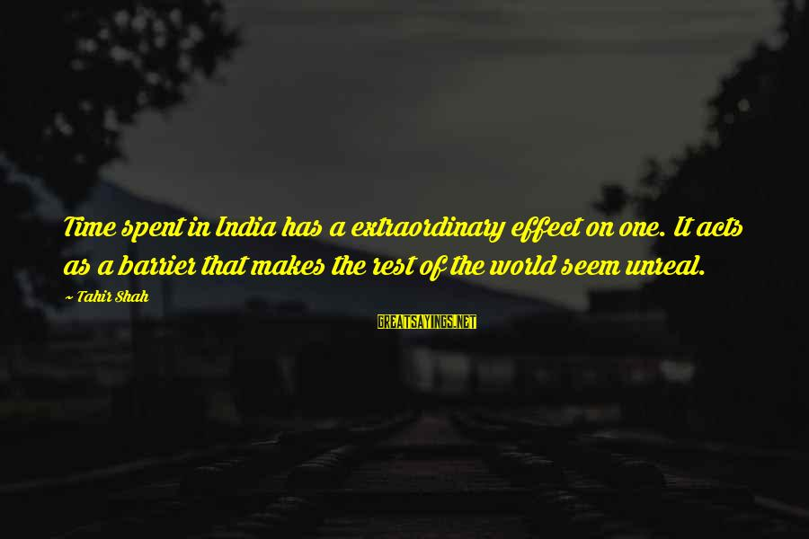 Reality'transcending Sayings By Tahir Shah: Time spent in India has a extraordinary effect on one. It acts as a barrier