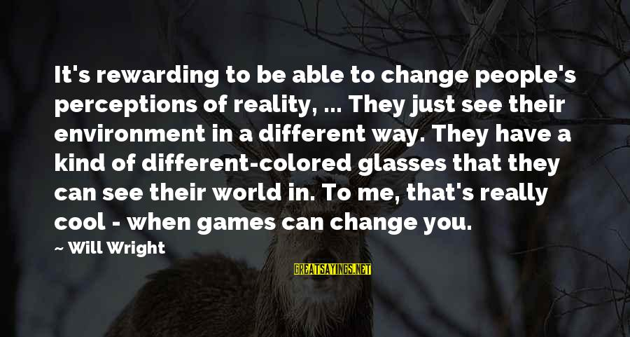 Reality'transcending Sayings By Will Wright: It's rewarding to be able to change people's perceptions of reality, ... They just see