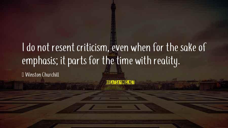 Reality'transcending Sayings By Winston Churchill: I do not resent criticism, even when for the sake of emphasis; it parts for