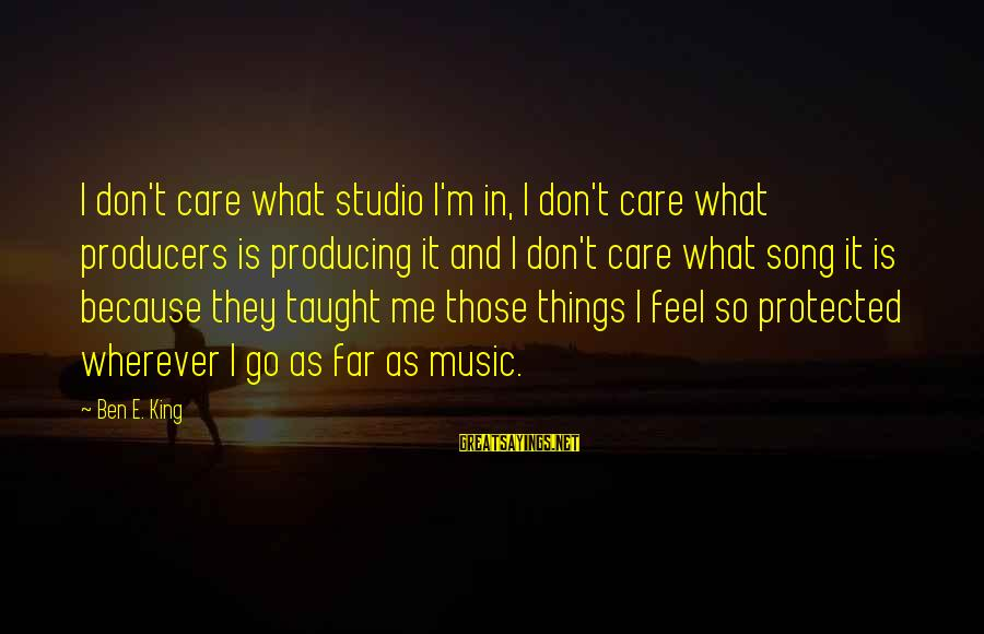 Really Don't Care Song Sayings By Ben E. King: I don't care what studio I'm in, I don't care what producers is producing it